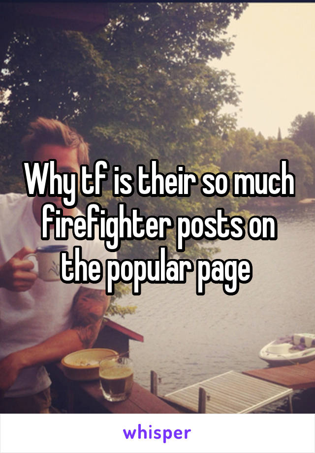Why tf is their so much firefighter posts on the popular page