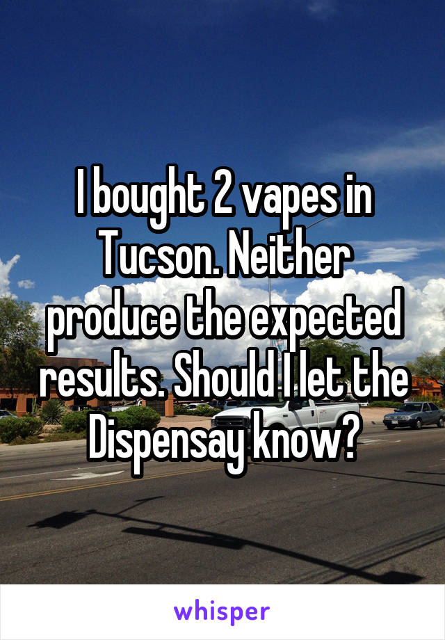 I bought 2 vapes in Tucson. Neither produce the expected results. Should I let the Dispensay know?
