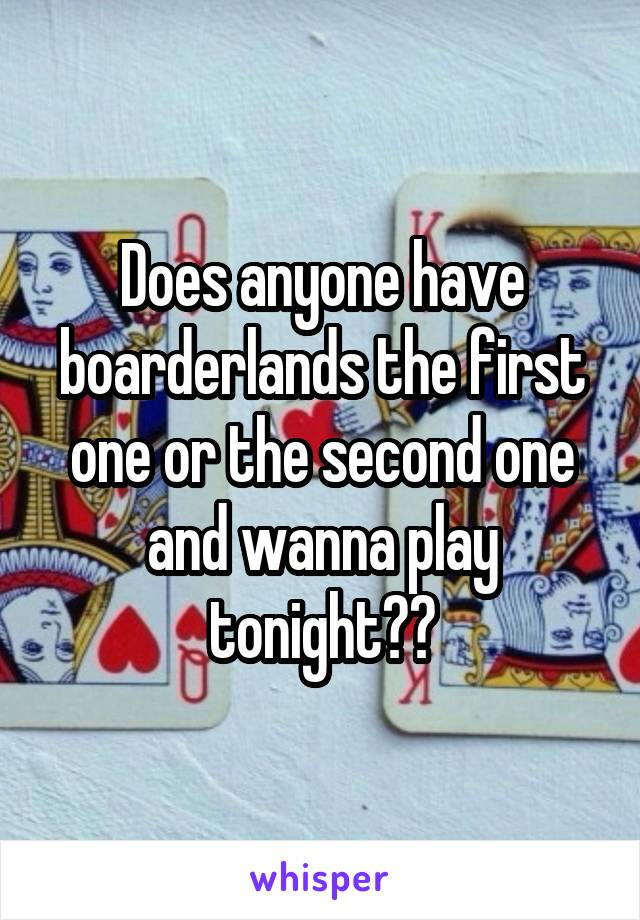 Does anyone have boarderlands the first one or the second one and wanna play tonight??