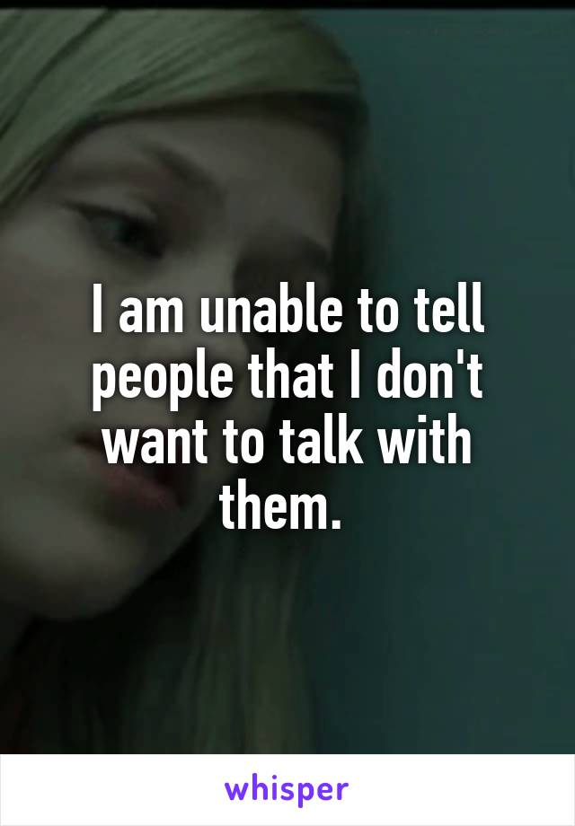 I am unable to tell people that I don't want to talk with them.