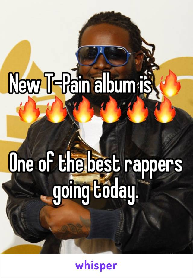 New T-Pain album is 🔥🔥🔥🔥🔥🔥🔥  One of the best rappers going today.