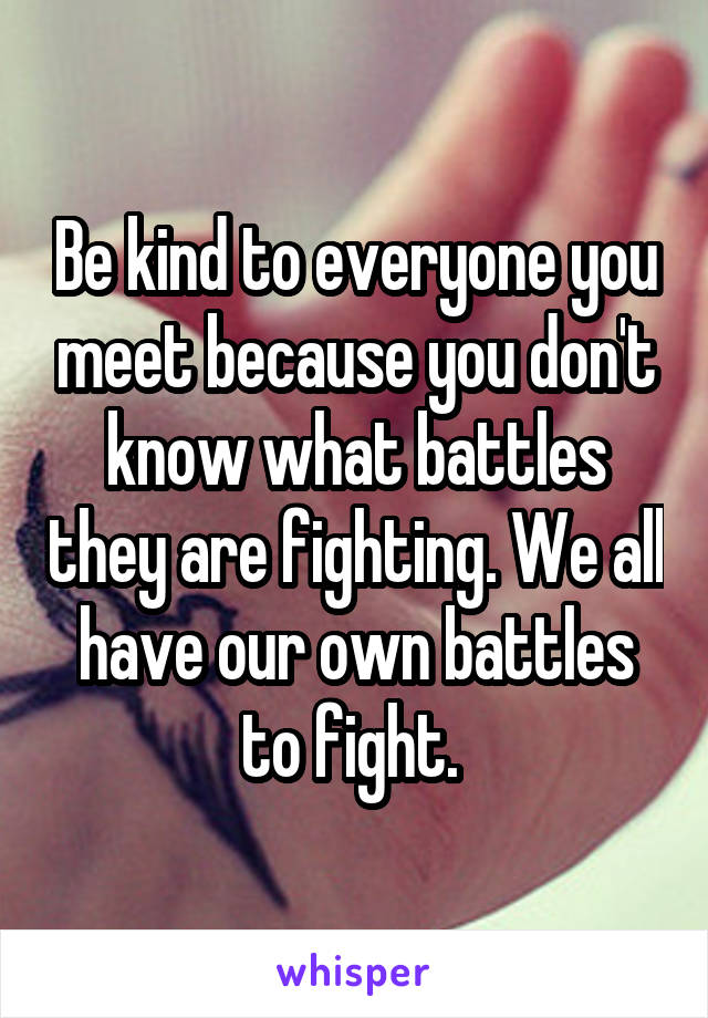 Be kind to everyone you meet because you don't know what battles they are fighting. We all have our own battles to fight.