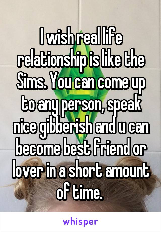 I wish real life relationship is like the Sims. You can come up to any person, speak nice gibberish and u can become best friend or lover in a short amount of time.