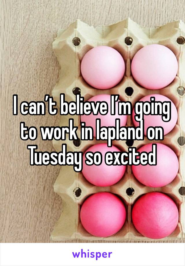 I can't believe I'm going to work in lapland on Tuesday so excited