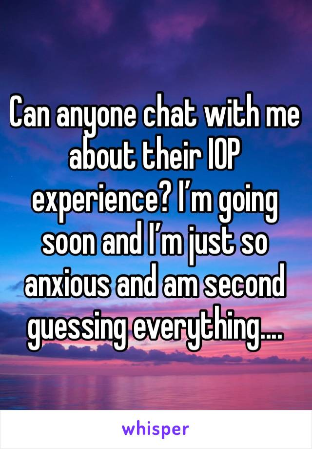 Can anyone chat with me about their IOP experience? I'm going soon and I'm just so anxious and am second guessing everything....