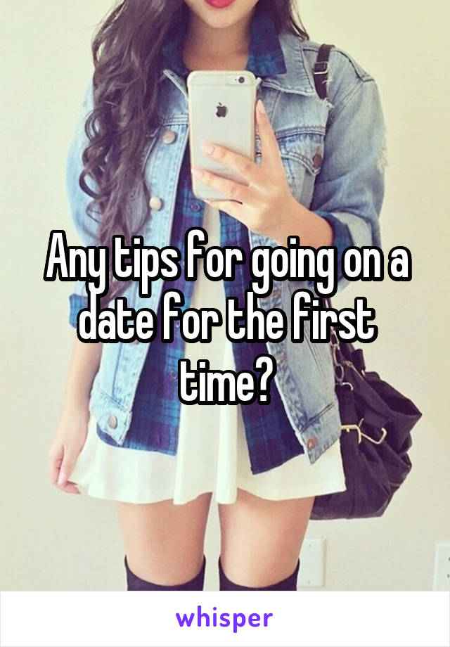 Any tips for going on a date for the first time?
