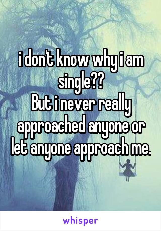 i don't know why i am single?? But i never really approached anyone or let anyone approach me.