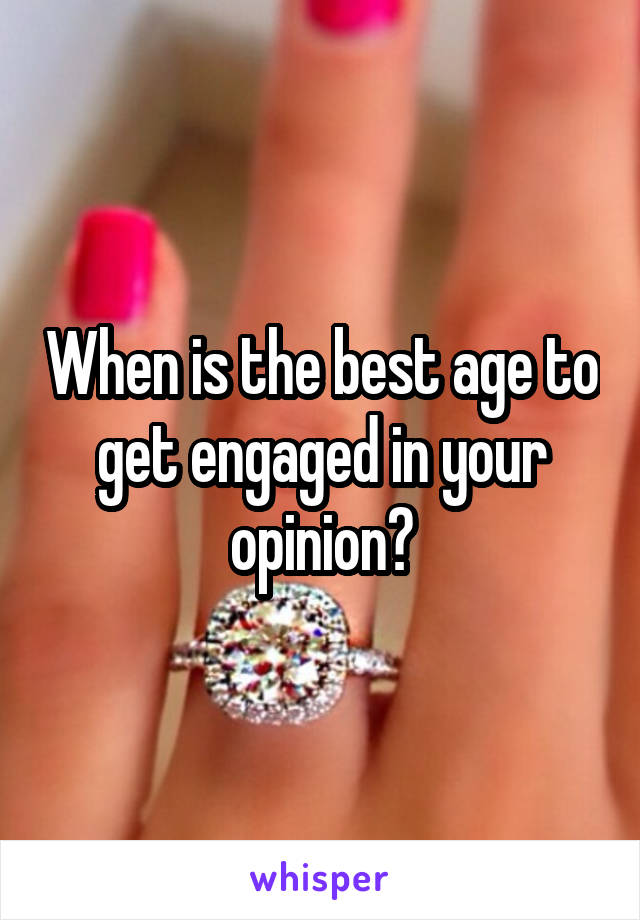 When is the best age to get engaged in your opinion?