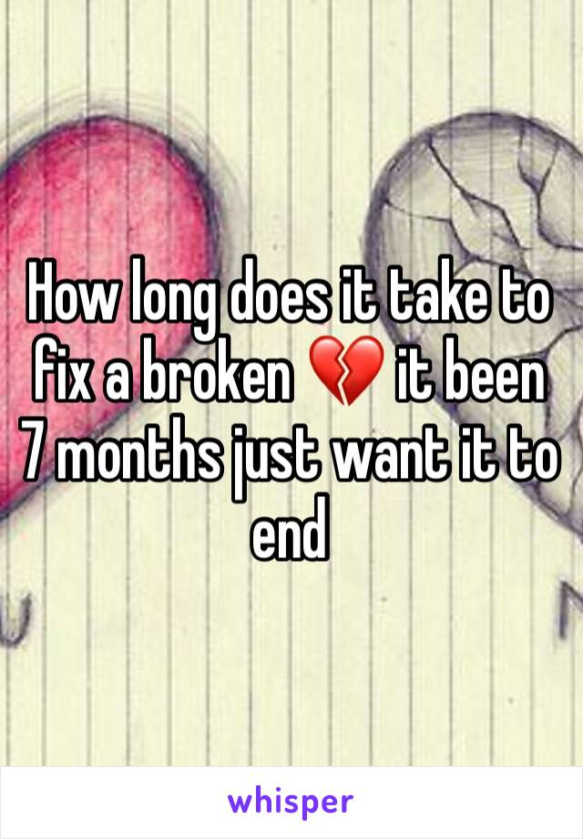 How long does it take to fix a broken 💔 it been 7 months just want it to end