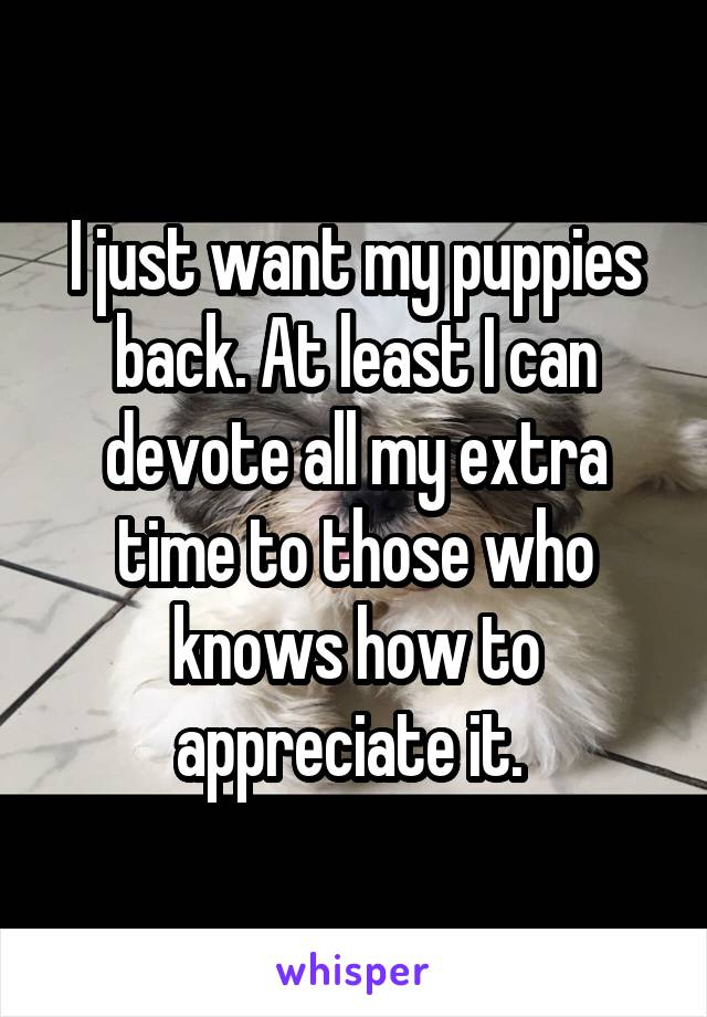 I just want my puppies back. At least I can devote all my extra time to those who knows how to appreciate it.