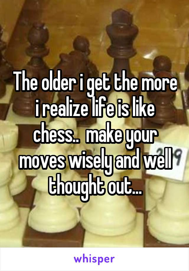 The older i get the more i realize life is like chess..  make your moves wisely and well thought out...