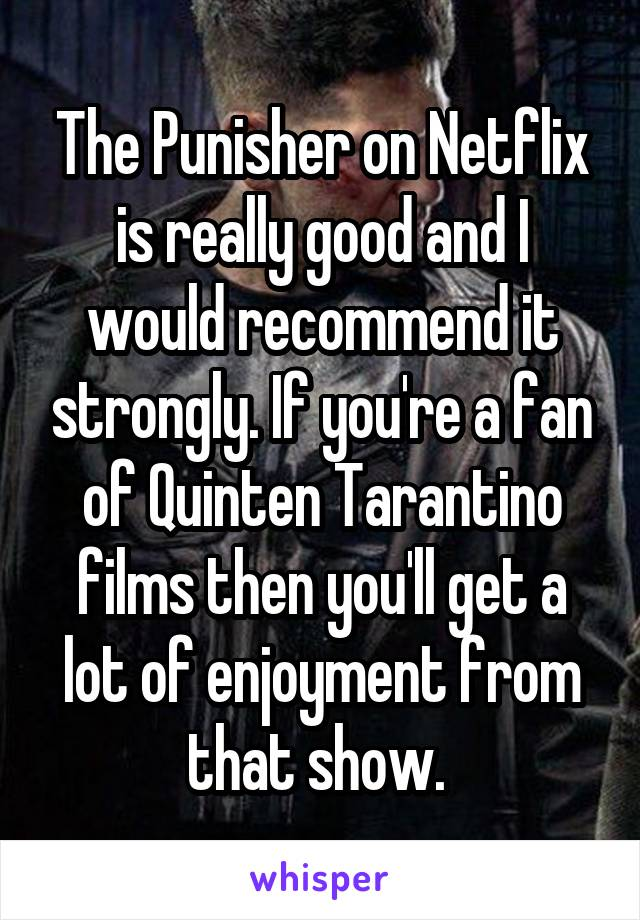 The Punisher on Netflix is really good and I would recommend it strongly. If you're a fan of Quinten Tarantino films then you'll get a lot of enjoyment from that show.