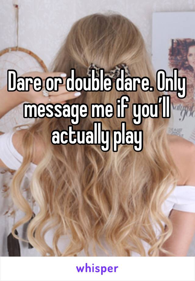 Dare or double dare. Only message me if you'll actually play