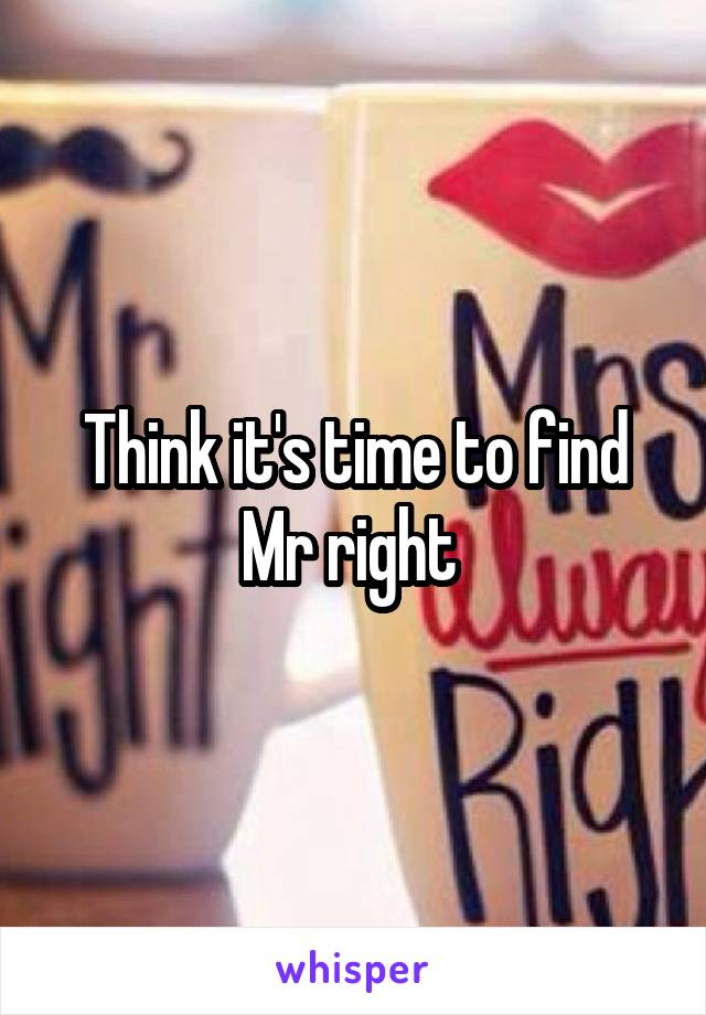 Think it's time to find Mr right