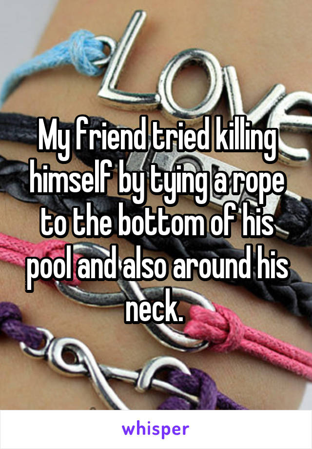 My friend tried killing himself by tying a rope to the bottom of his pool and also around his neck.