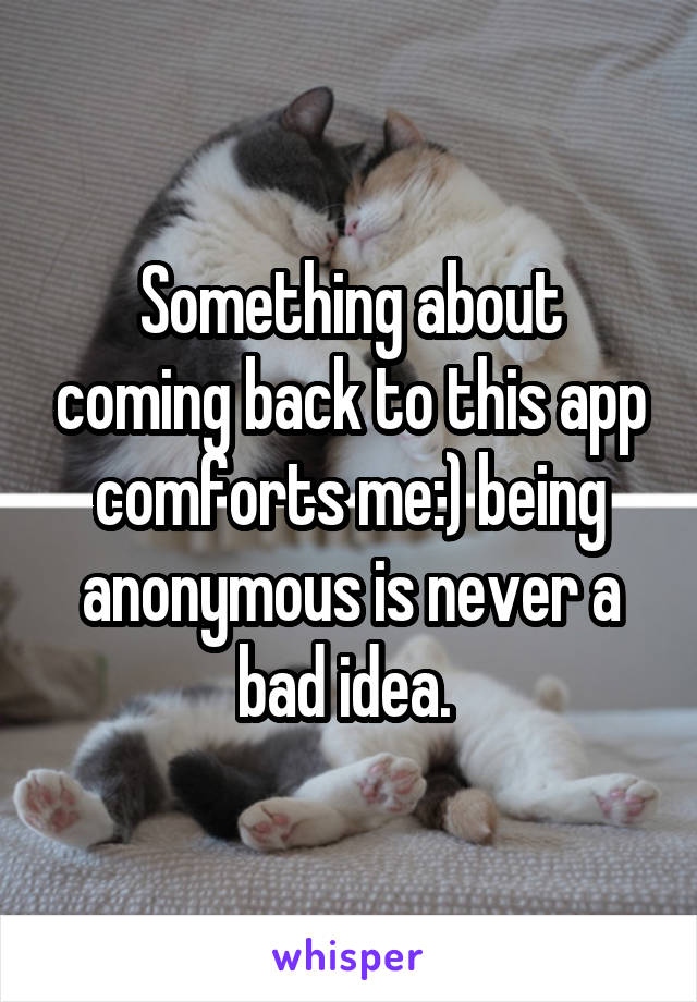 Something about coming back to this app comforts me:) being anonymous is never a bad idea.