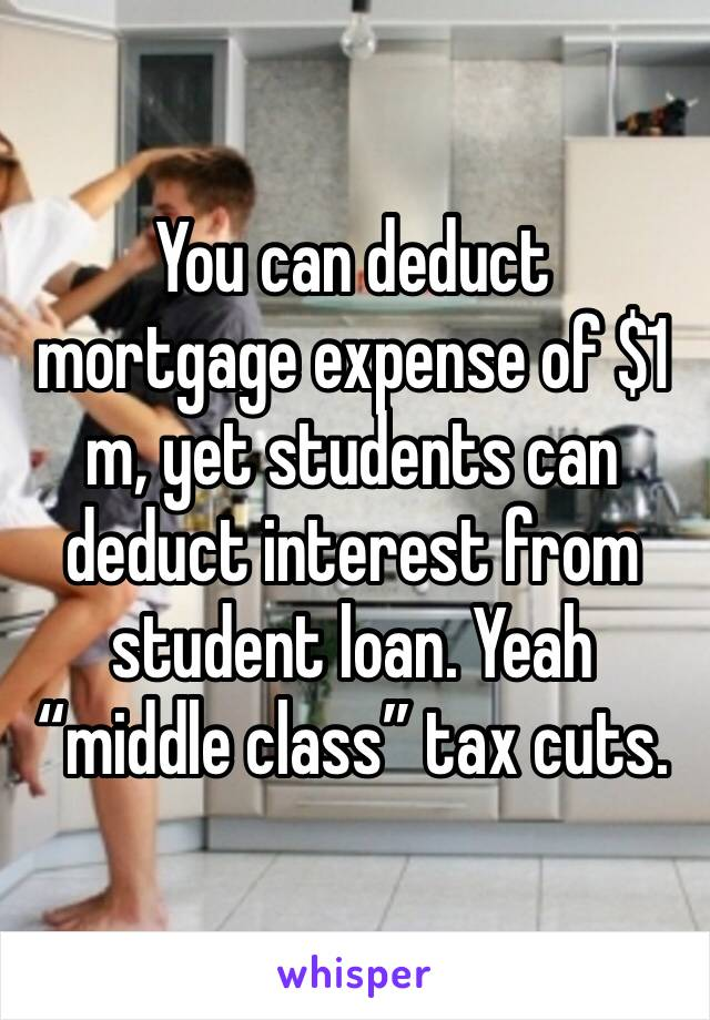 """You can deduct mortgage expense of $1 m, yet students can deduct interest from student loan. Yeah """"middle class"""" tax cuts."""