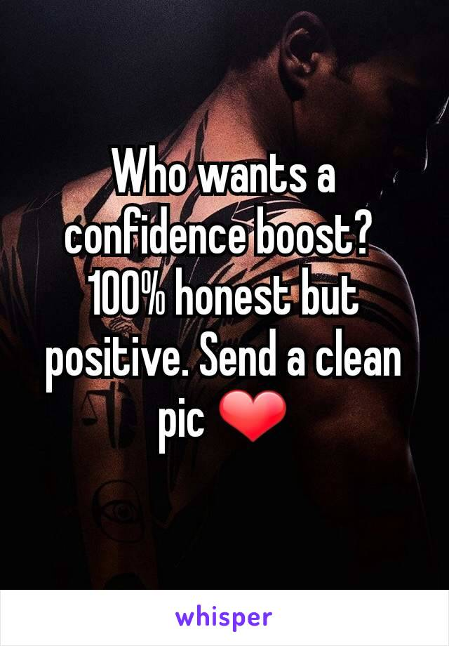 Who wants a confidence boost?  100% honest but positive. Send a clean pic ❤️