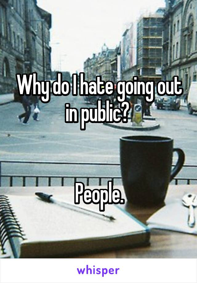 Why do I hate going out in public?    People.
