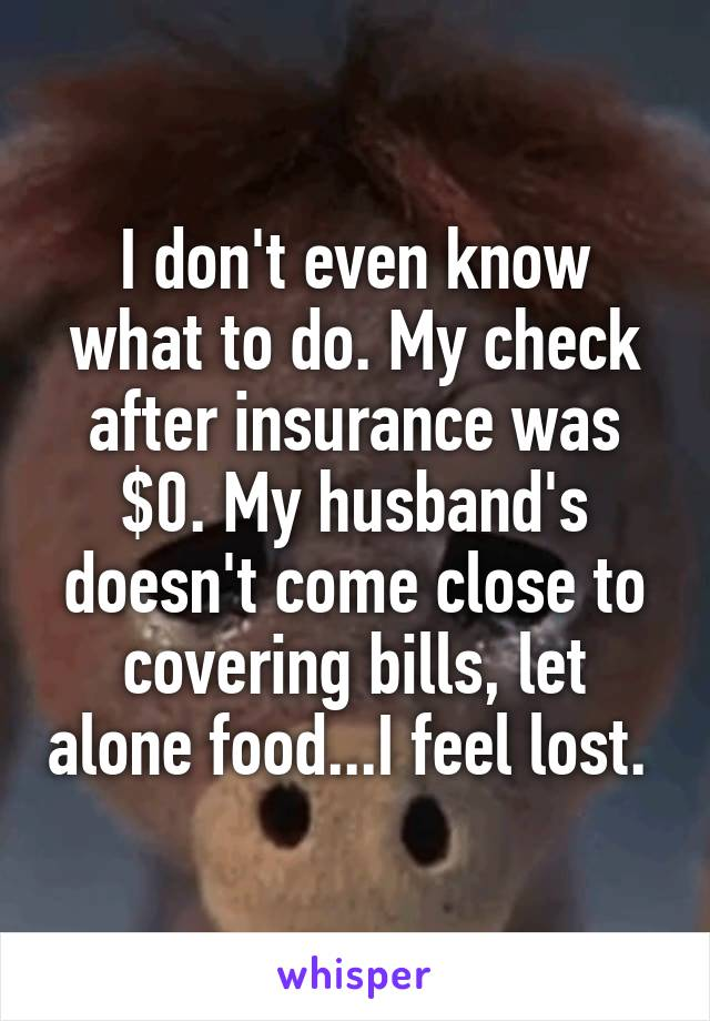 I don't even know what to do. My check after insurance was $0. My husband's doesn't come close to covering bills, let alone food...I feel lost.