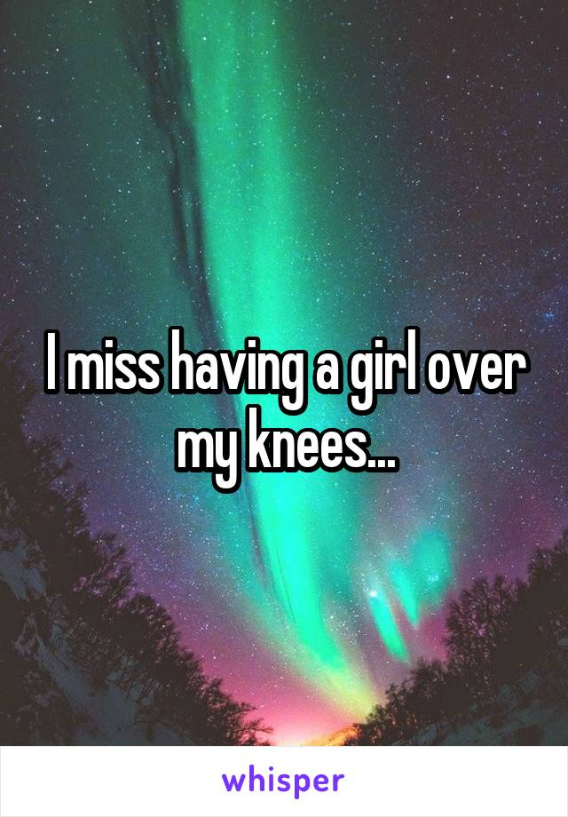 I miss having a girl over my knees...
