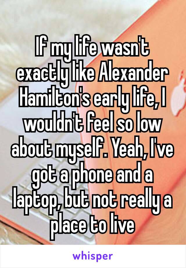 If my life wasn't exactly like Alexander Hamilton's early life, I wouldn't feel so low about myself. Yeah, I've got a phone and a laptop, but not really a place to live