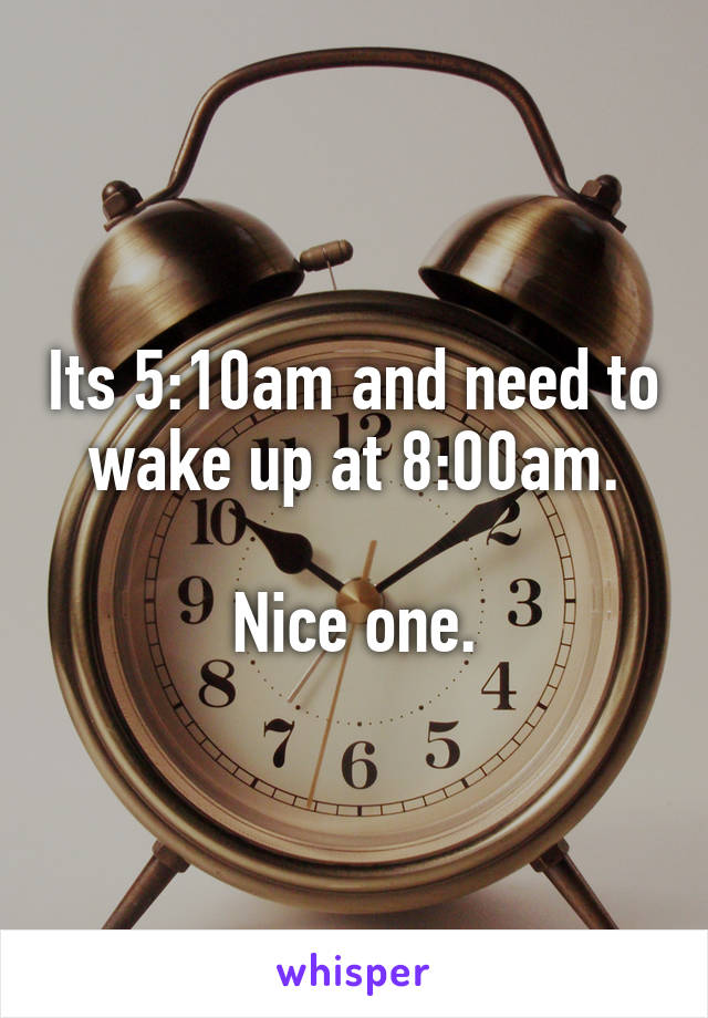 Its 5:10am and need to wake up at 8:00am.  Nice one.