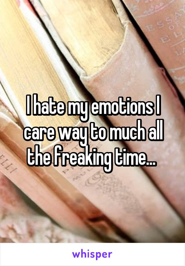 I hate my emotions I care way to much all the freaking time...