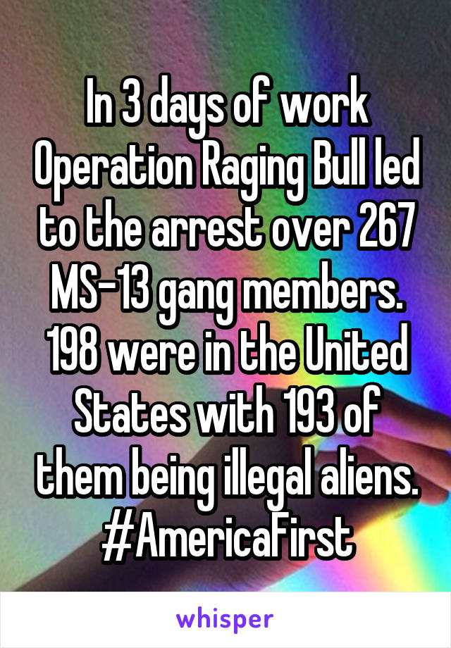 In 3 days of work Operation Raging Bull led to the arrest over 267 MS-13 gang members. 198 were in the United States with 193 of them being illegal aliens. #AmericaFirst
