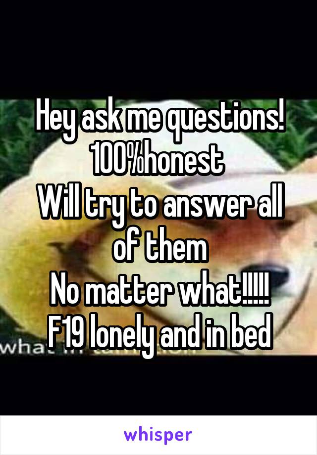 Hey ask me questions! 100%honest  Will try to answer all of them No matter what!!!!! F19 lonely and in bed