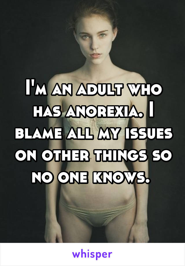 I'm an adult who has anorexia. I blame all my issues on other things so no one knows.