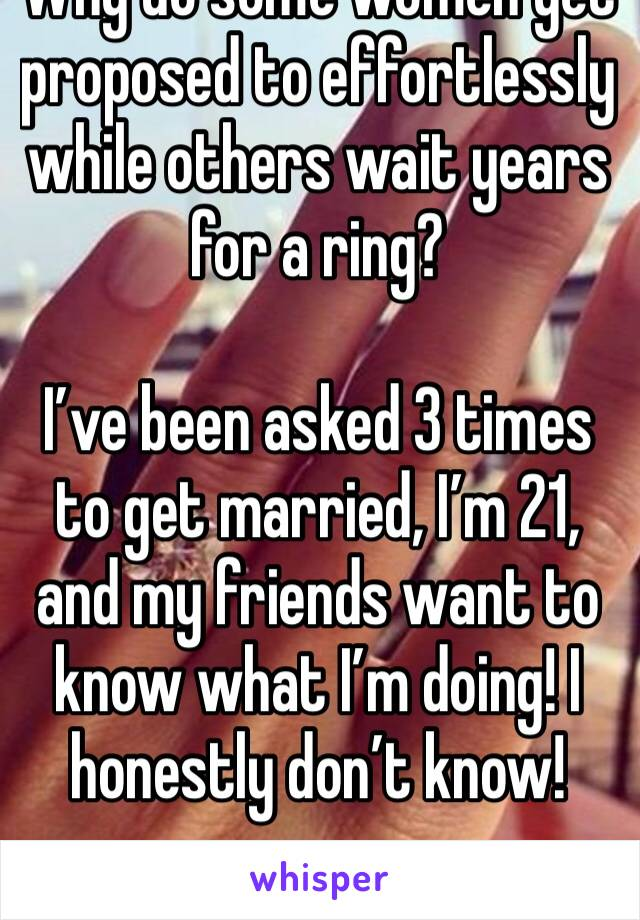 Why do some women get proposed to effortlessly while others wait years for a ring?  I've been asked 3 times to get married, I'm 21, and my friends want to know what I'm doing! I honestly don't know!