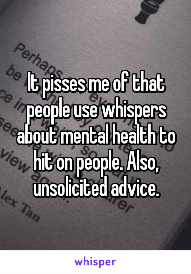 It pisses me of that people use whispers about mental health to hit on people. Also, unsolicited advice.