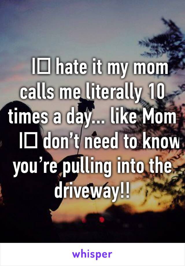 I️ hate it my mom calls me literally 10 times a day... like Mom I️ don't need to know you're pulling into the driveway!!