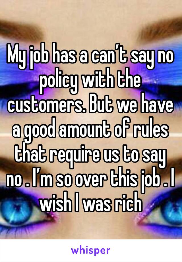 My job has a can't say no policy with the customers. But we have a good amount of rules that require us to say no . I'm so over this job . I wish I was rich