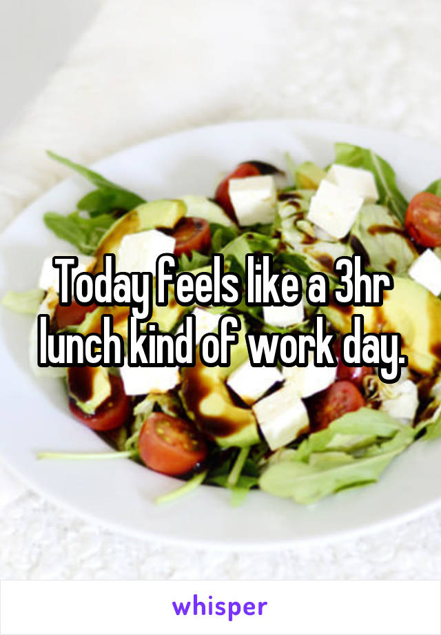 Today feels like a 3hr lunch kind of work day.