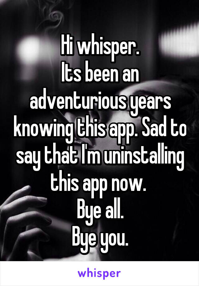 Hi whisper. Its been an adventurious years knowing this app. Sad to say that I'm uninstalling this app now.  Bye all. Bye you.