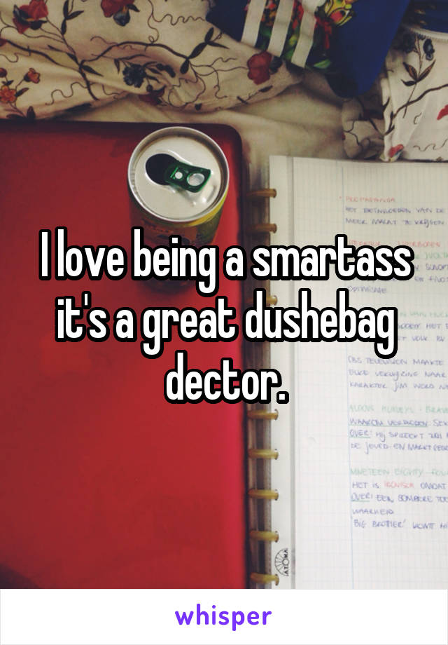 I love being a smartass it's a great dushebag dector.