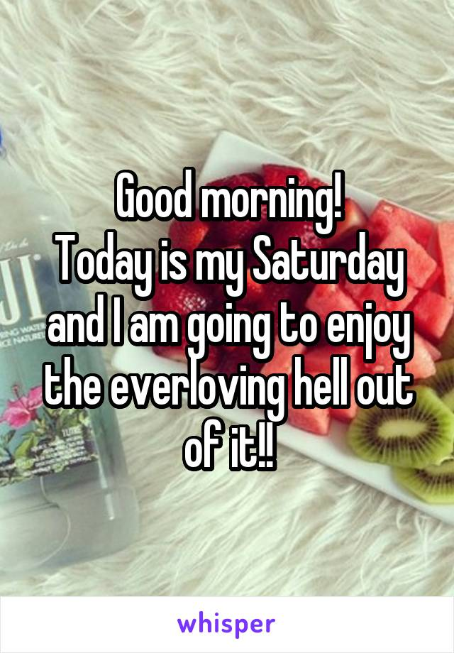 Good morning! Today is my Saturday and I am going to enjoy the everloving hell out of it!!