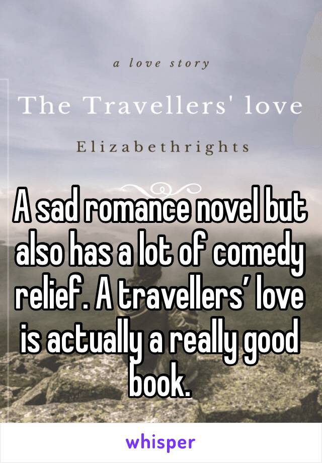 A sad romance novel but also has a lot of comedy relief. A travellers' love is actually a really good book.