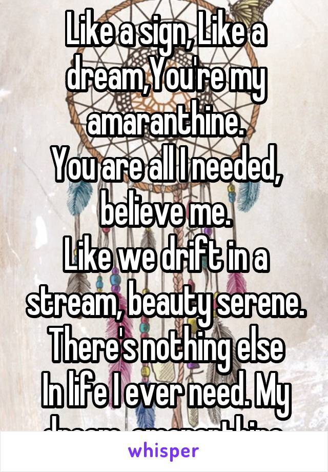 Like a sign, Like a dream,You're my amaranthine. You are all I needed, believe me. Like we drift in a stream, beauty serene. There's nothing else In life I ever need. My dream, amaranthine.