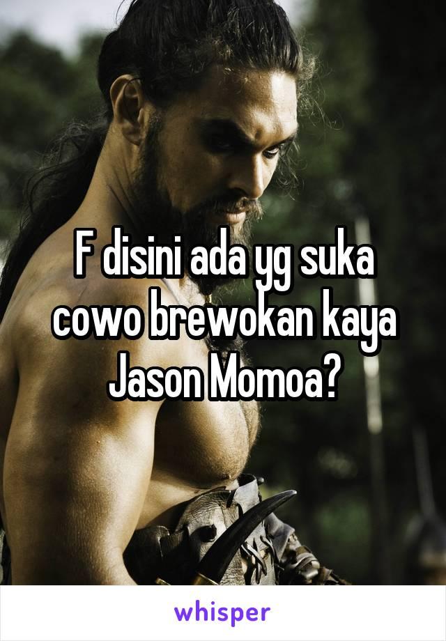 F disini ada yg suka cowo brewokan kaya Jason Momoa?