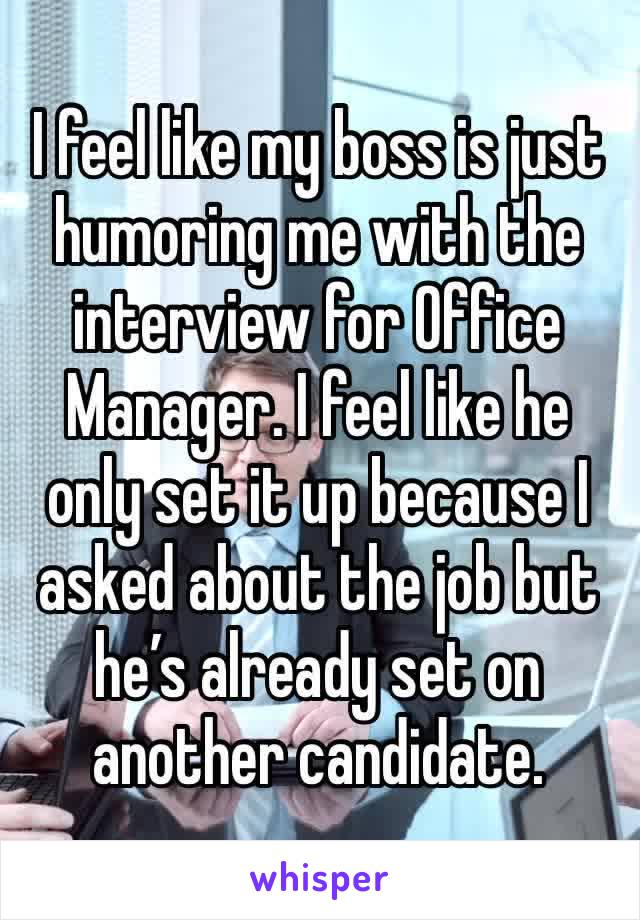 I feel like my boss is just humoring me with the interview for Office Manager. I feel like he only set it up because I asked about the job but he's already set on another candidate.
