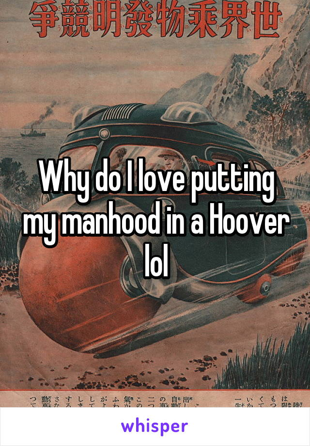 Why do I love putting my manhood in a Hoover lol
