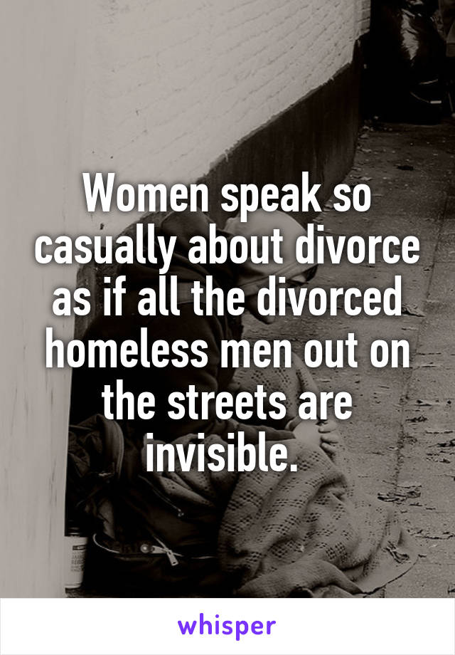 Women speak so casually about divorce as if all the divorced homeless men out on the streets are invisible.
