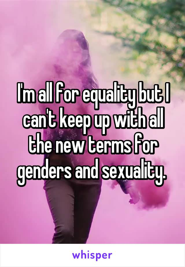 I'm all for equality but I can't keep up with all the new terms for genders and sexuality.