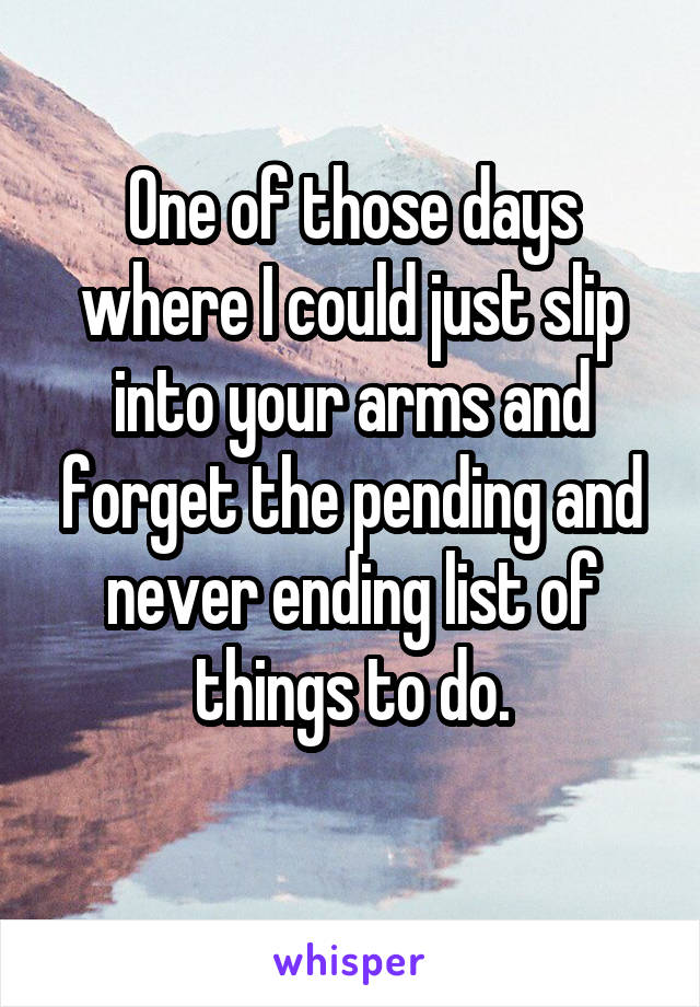 One of those days where I could just slip into your arms and forget the pending and never ending list of things to do.