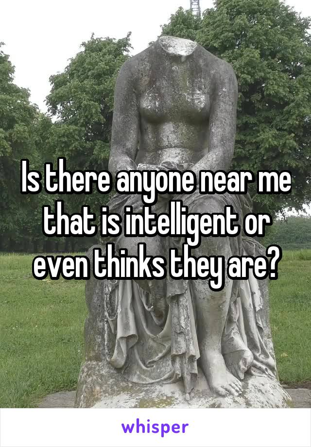 Is there anyone near me that is intelligent or even thinks they are?