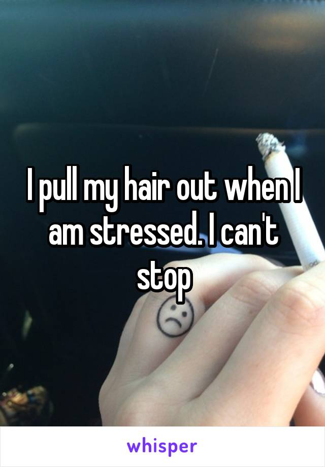 I pull my hair out when I am stressed. I can't stop