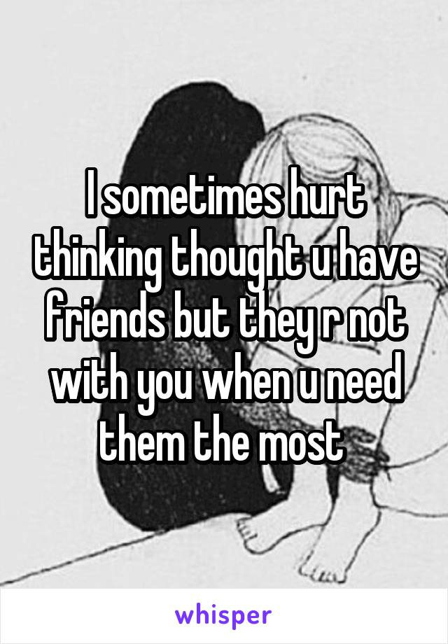 I sometimes hurt thinking thought u have friends but they r not with you when u need them the most